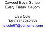 Cawood Boys School Every Friday 7:45pm  Lisa Cole Tel:01757242858 lis.cole67@btinternet.com